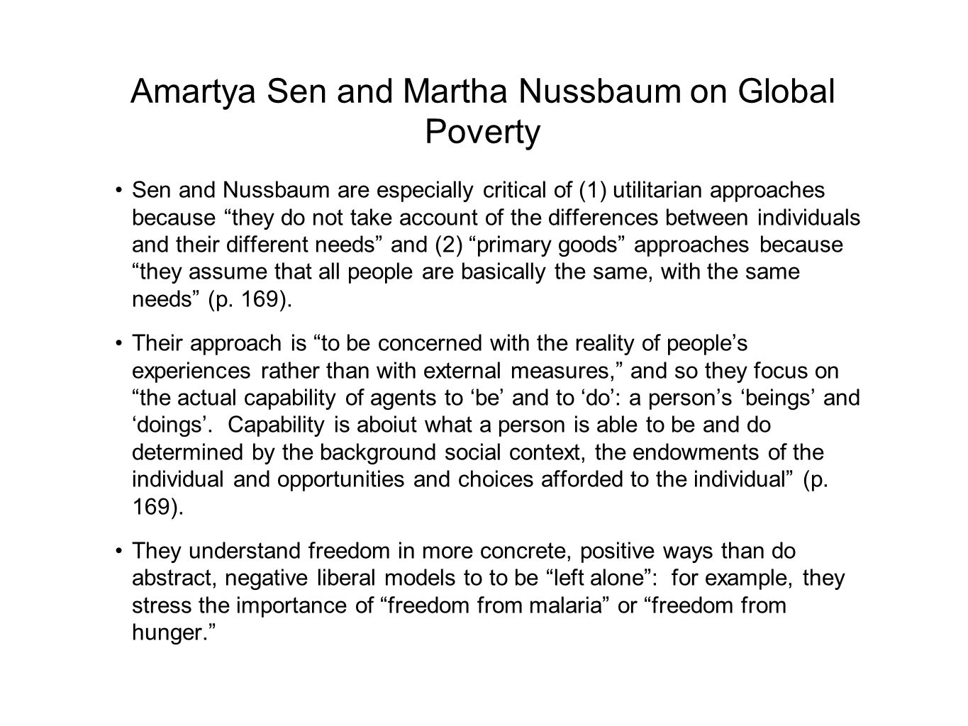 Amartya Sen and Martha Nussbaum on Global Poverty Sen and Nussbaum are especially critical of (1) utilitarian approaches because they do not take account of the differences between individuals and their different needs and (2) primary goods approaches because they assume that all people are basically the same, with the same needs (p.