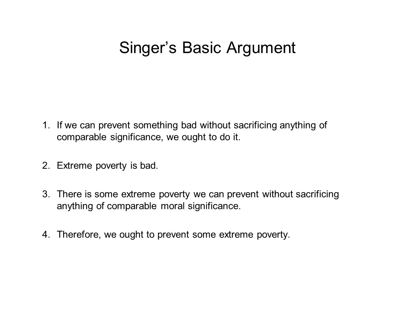 Singer's Basic Argument 1.If we can prevent something bad without sacrificing anything of comparable significance, we ought to do it. 2.Extreme povert
