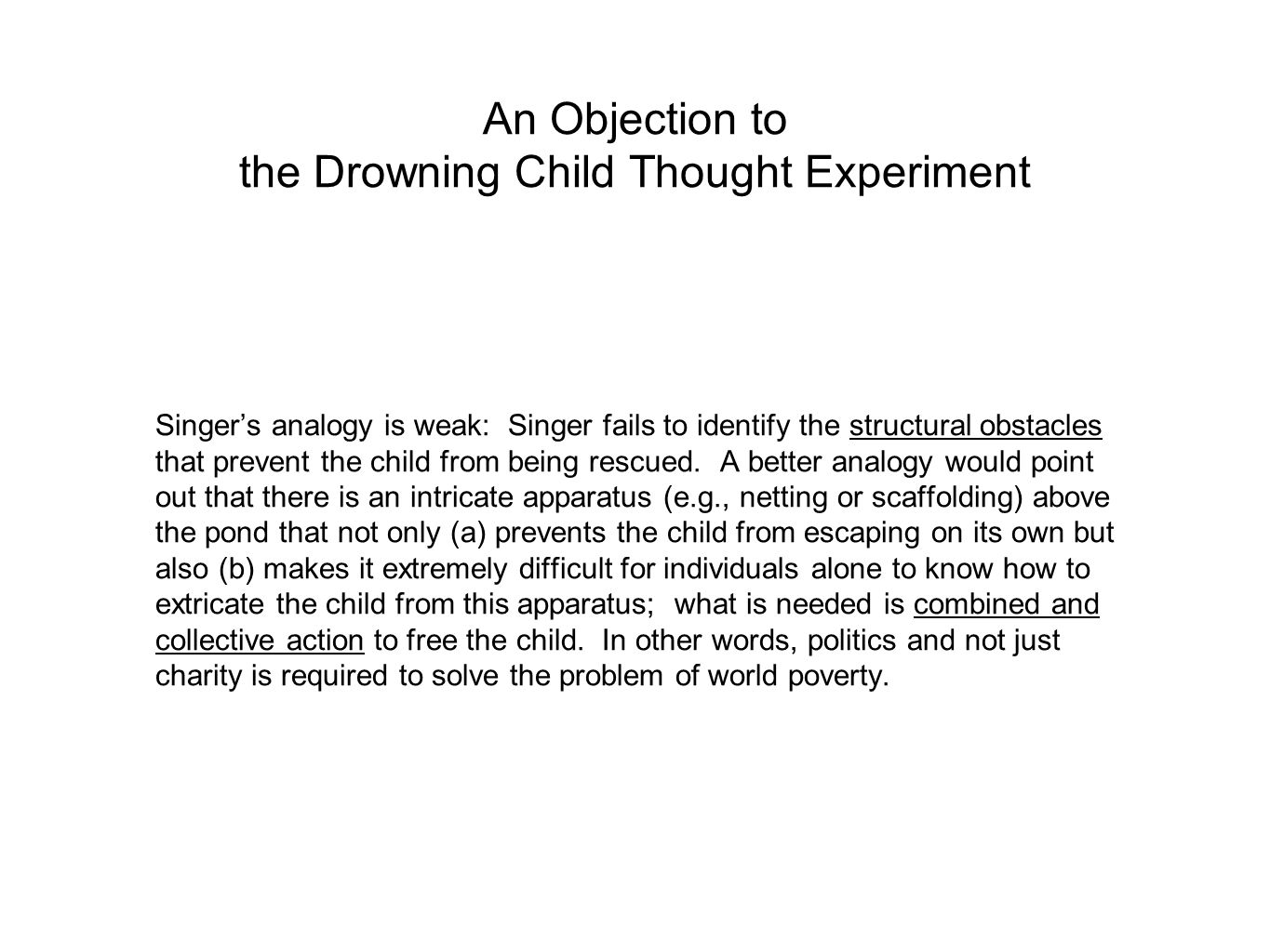 An Objection to the Drowning Child Thought Experiment Singer's analogy is weak: Singer fails to identify the structural obstacles that prevent the chi