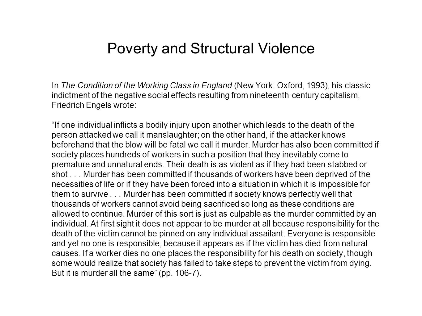 Poverty and Structural Violence In The Condition of the Working Class in England (New York: Oxford, 1993), his classic indictment of the negative social effects resulting from nineteenth-century capitalism, Friedrich Engels wrote: If one individual inflicts a bodily injury upon another which leads to the death of the person attacked we call it manslaughter; on the other hand, if the attacker knows beforehand that the blow will be fatal we call it murder.