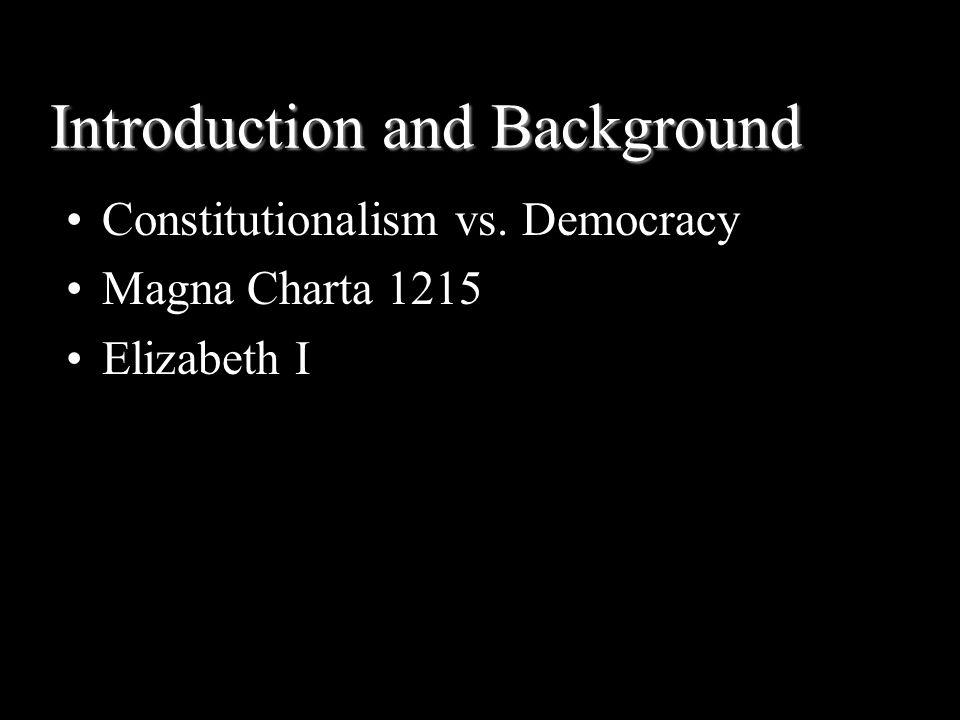 Introduction and Background Constitutionalism vs. Democracy Magna Charta 1215 Elizabeth I