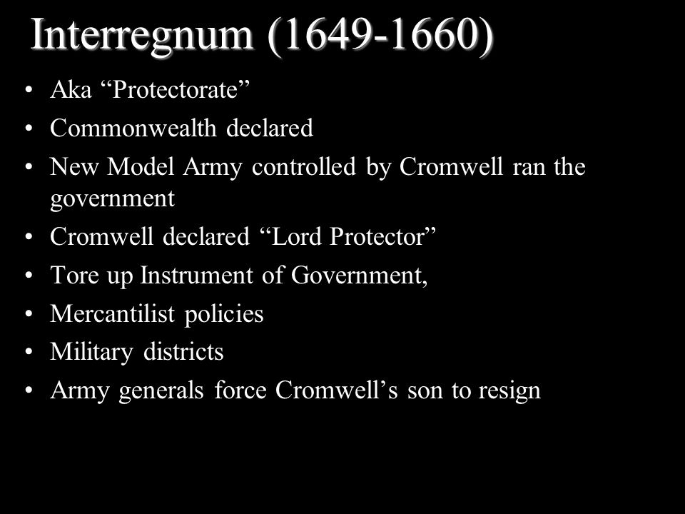 Interregnum (1649-1660) Aka Protectorate Commonwealth declared New Model Army controlled by Cromwell ran the government Cromwell declared Lord Protector Tore up Instrument of Government, Mercantilist policies Military districts Army generals force Cromwell's son to resign