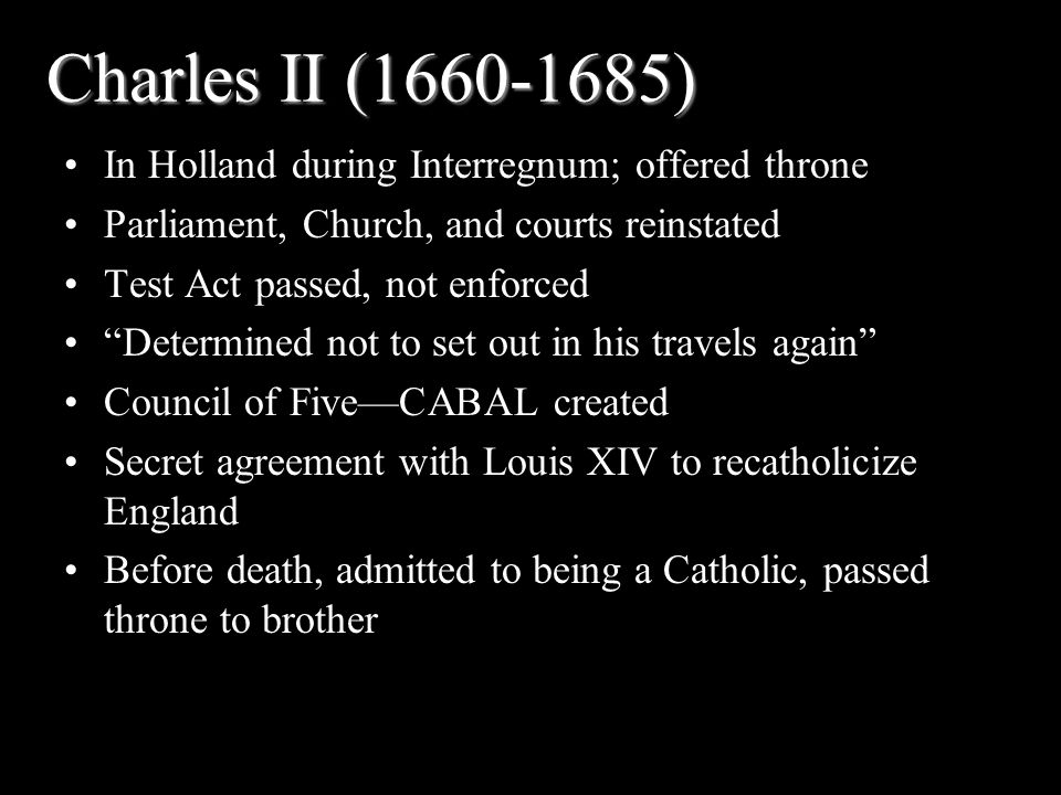 Charles II (1660-1685) In Holland during Interregnum; offered throne Parliament, Church, and courts reinstated Test Act passed, not enforced Determined not to set out in his travels again Council of Five—CABAL created Secret agreement with Louis XIV to recatholicize England Before death, admitted to being a Catholic, passed throne to brother