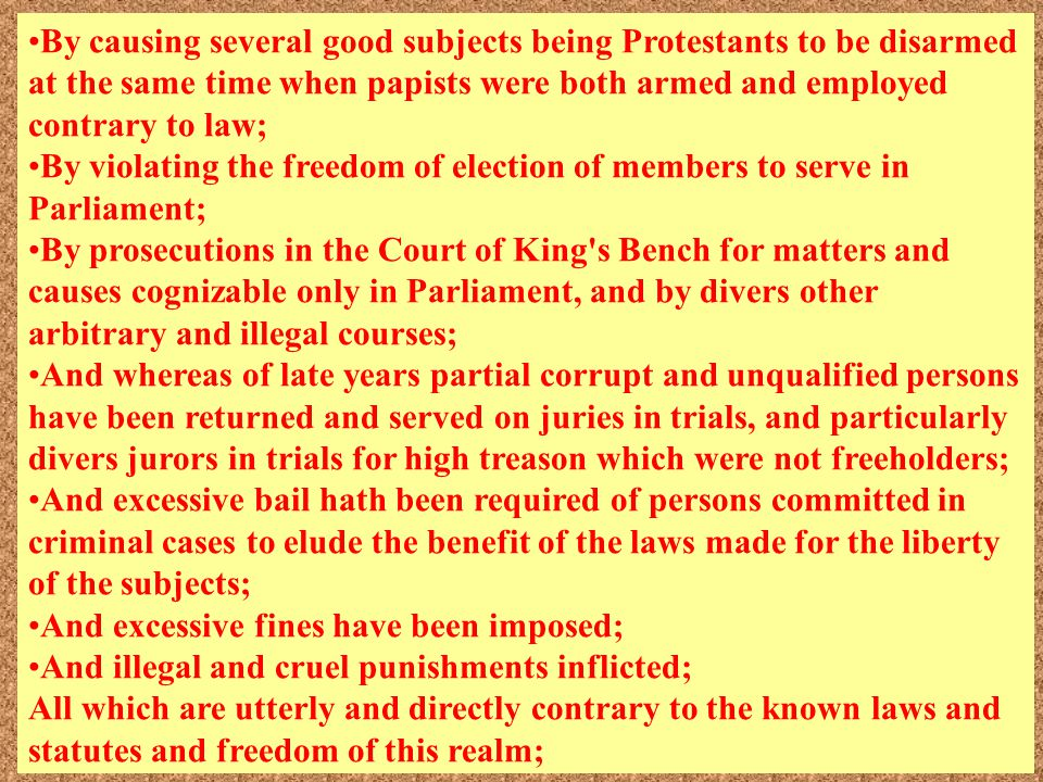 By causing several good subjects being Protestants to be disarmed at the same time when papists were both armed and employed contrary to law; By violating the freedom of election of members to serve in Parliament; By prosecutions in the Court of King s Bench for matters and causes cognizable only in Parliament, and by divers other arbitrary and illegal courses; And whereas of late years partial corrupt and unqualified persons have been returned and served on juries in trials, and particularly divers jurors in trials for high treason which were not freeholders; And excessive bail hath been required of persons committed in criminal cases to elude the benefit of the laws made for the liberty of the subjects; And excessive fines have been imposed; And illegal and cruel punishments inflicted; All which are utterly and directly contrary to the known laws and statutes and freedom of this realm;
