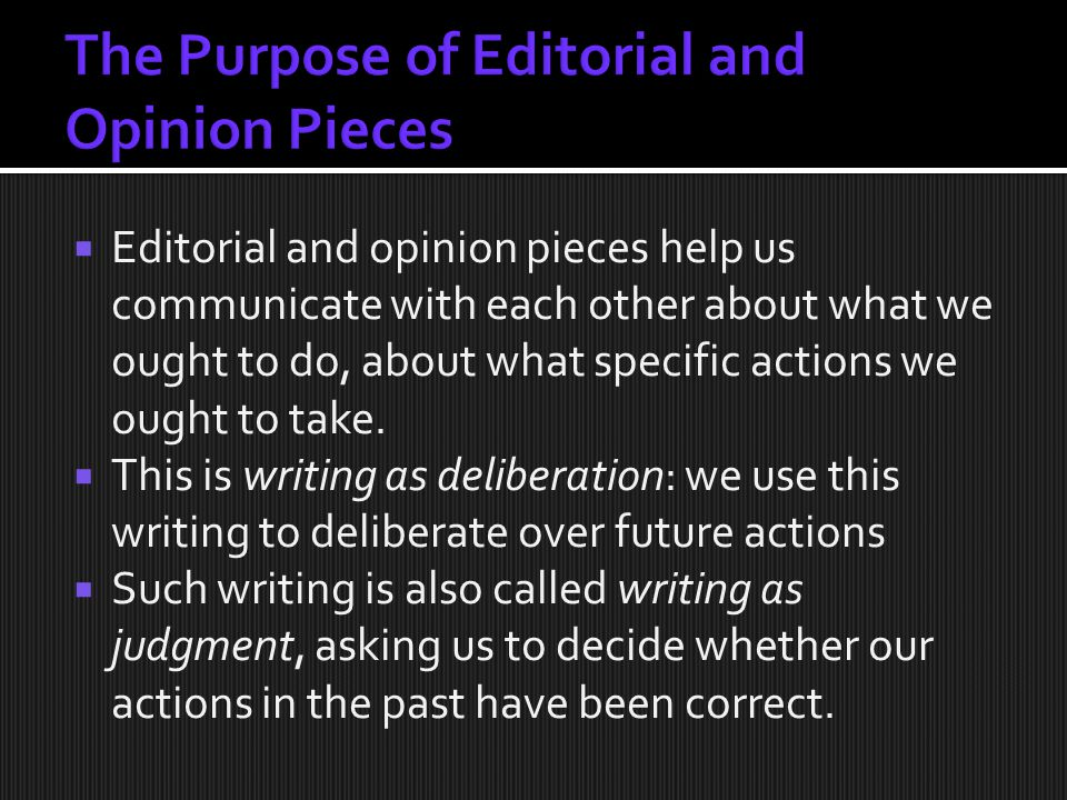  Editorial and opinion pieces help us communicate with each other about what we ought to do, about what specific actions we ought to take.