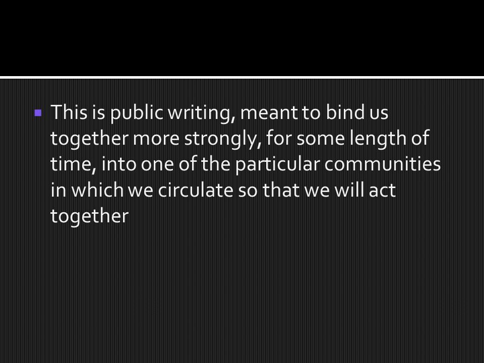  This is public writing, meant to bind us together more strongly, for some length of time, into one of the particular communities in which we circulate so that we will act together