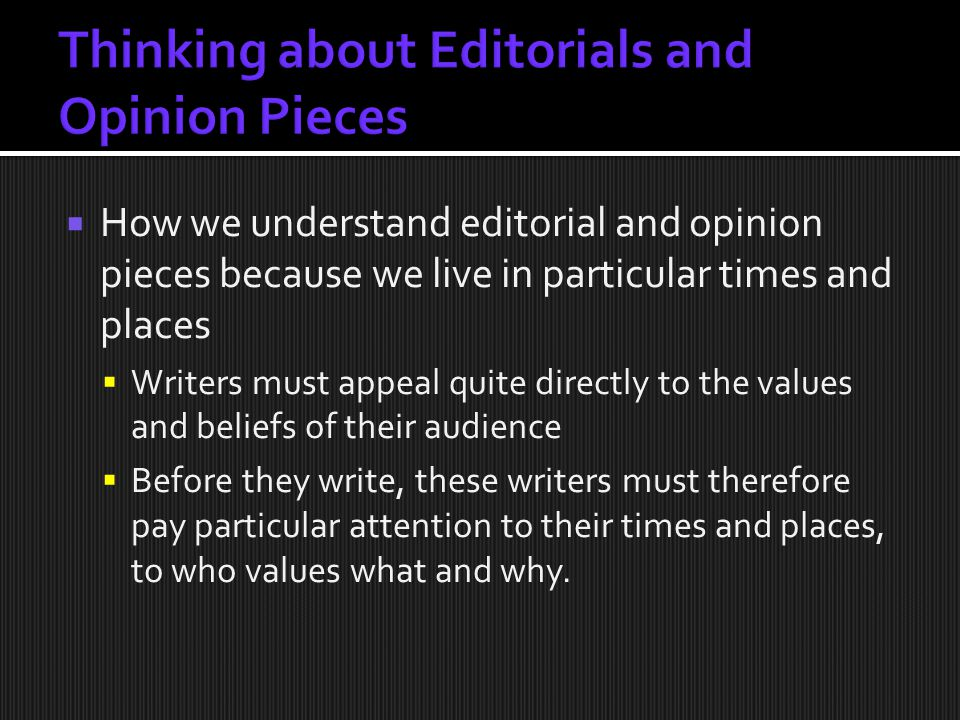  How we understand editorial and opinion pieces because we live in particular times and places  Writers must appeal quite directly to the values and beliefs of their audience  Before they write, these writers must therefore pay particular attention to their times and places, to who values what and why.