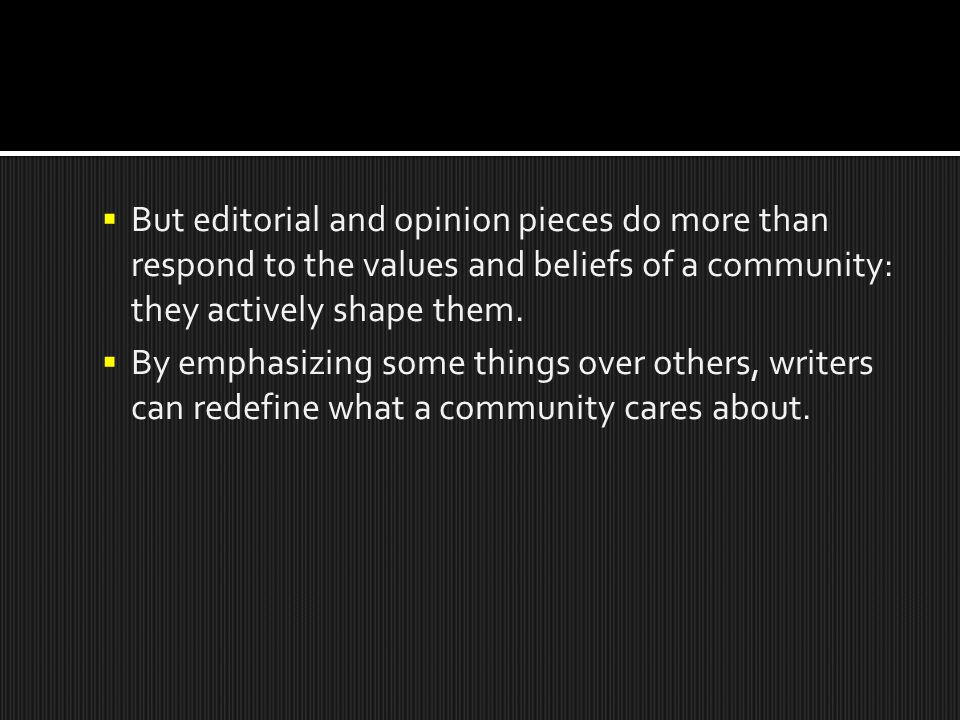  But editorial and opinion pieces do more than respond to the values and beliefs of a community: they actively shape them.  By emphasizing some thin