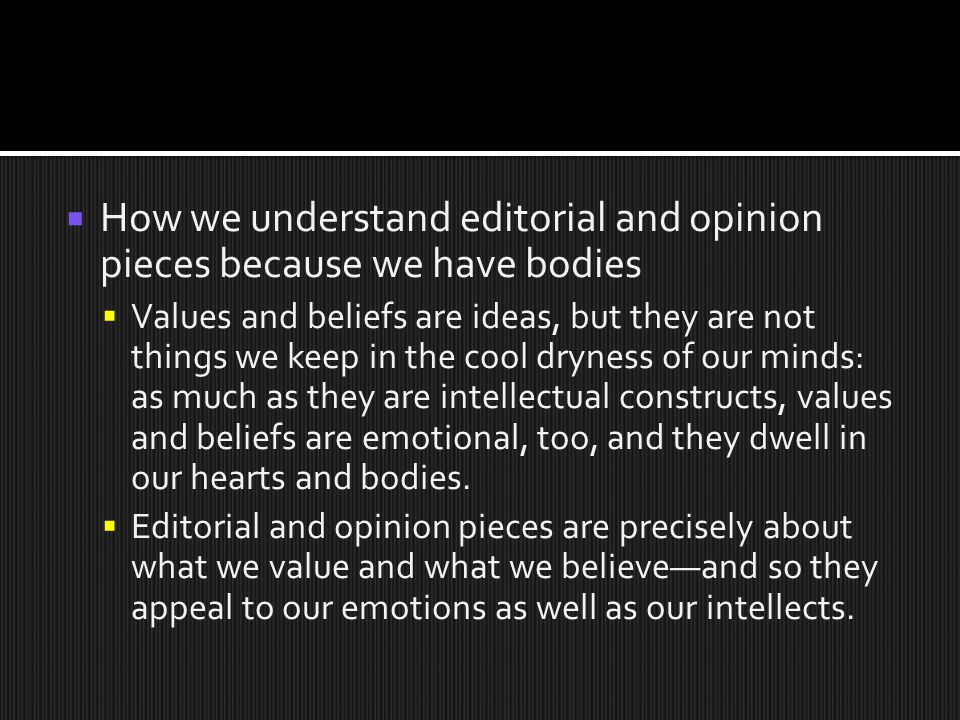  How we understand editorial and opinion pieces because we have bodies  Values and beliefs are ideas, but they are not things we keep in the cool dryness of our minds: as much as they are intellectual constructs, values and beliefs are emotional, too, and they dwell in our hearts and bodies.