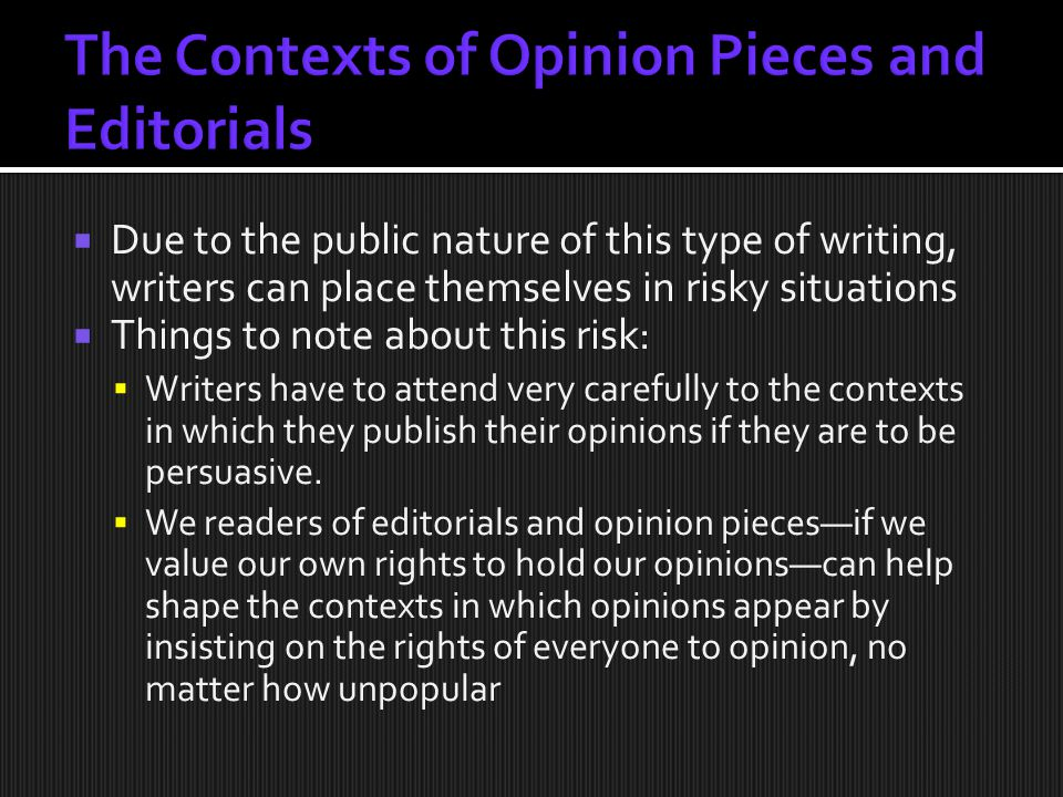 Due to the public nature of this type of writing, writers can place themselves in risky situations  Things to note about this risk:  Writers have to attend very carefully to the contexts in which they publish their opinions if they are to be persuasive.