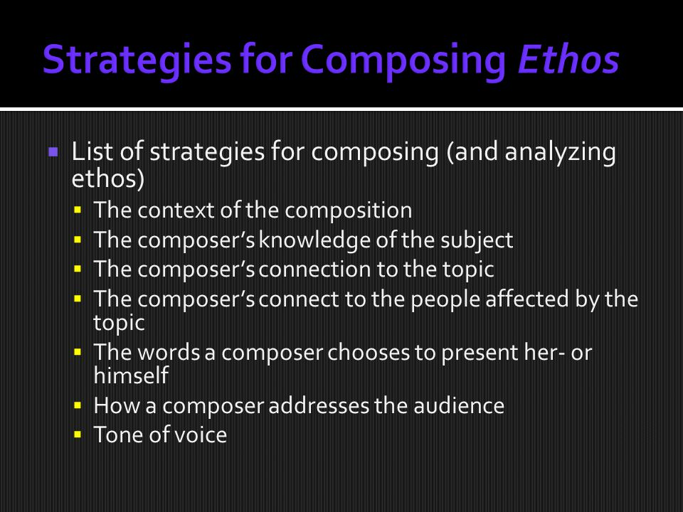  List of strategies for composing (and analyzing ethos)  The context of the composition  The composer's knowledge of the subject  The composer's connection to the topic  The composer's connect to the people affected by the topic  The words a composer chooses to present her- or himself  How a composer addresses the audience  Tone of voice