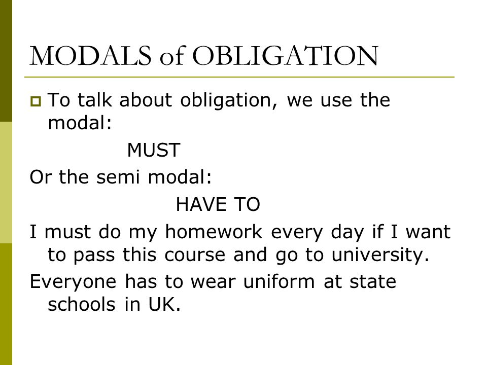 MODALS of OBLIGATION  To talk about obligation, we use the modal: MUST Or the semi modal: HAVE TO I must do my homework every day if I want to pass this course and go to university.