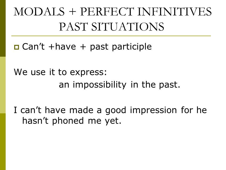 MODALS + PERFECT INFINITIVES PAST SITUATIONS  Can't +have + past participle We use it to express: an impossibility in the past. I can't have made a g