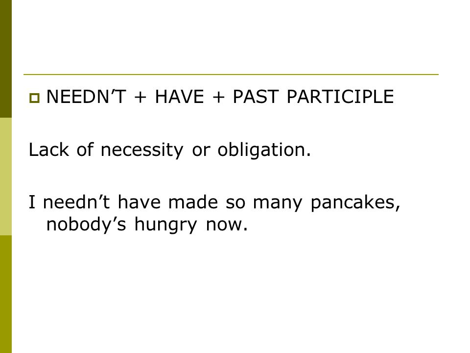  NEEDN'T + HAVE + PAST PARTICIPLE Lack of necessity or obligation. I needn't have made so many pancakes, nobody's hungry now.