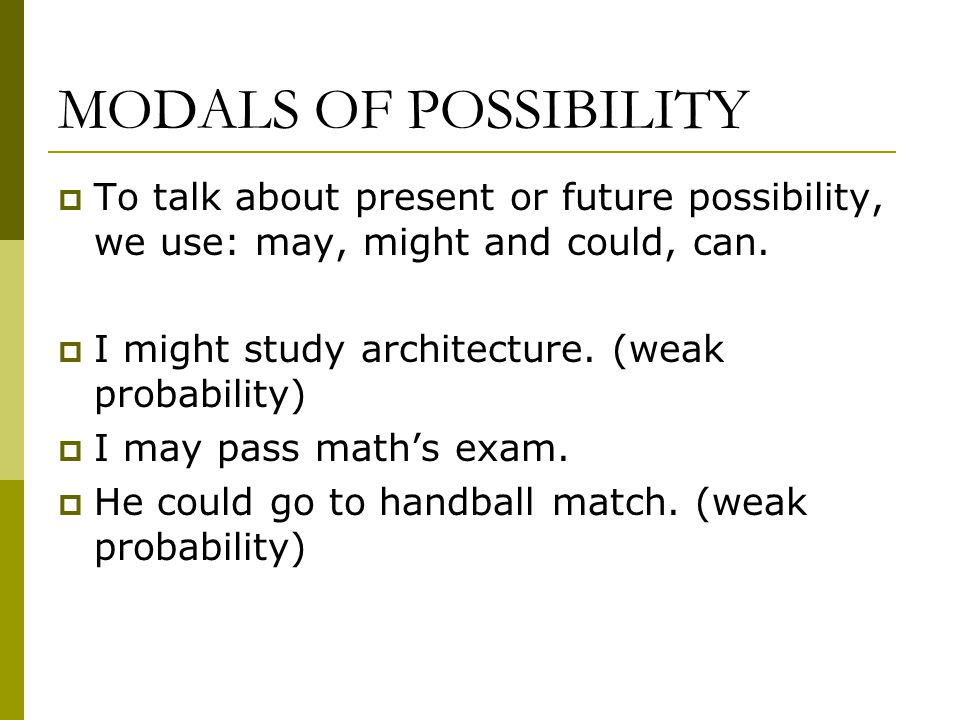 MODALS OF POSSIBILITY  To talk about present or future possibility, we use: may, might and could, can.  I might study architecture. (weak probabilit