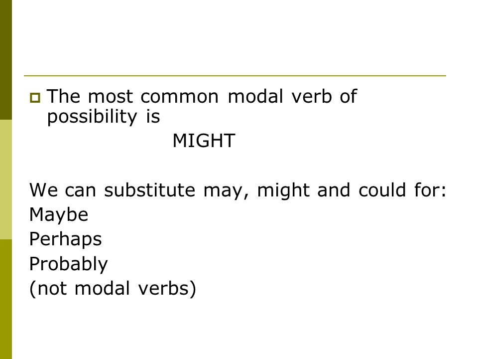  The most common modal verb of possibility is MIGHT We can substitute may, might and could for: Maybe Perhaps Probably (not modal verbs)