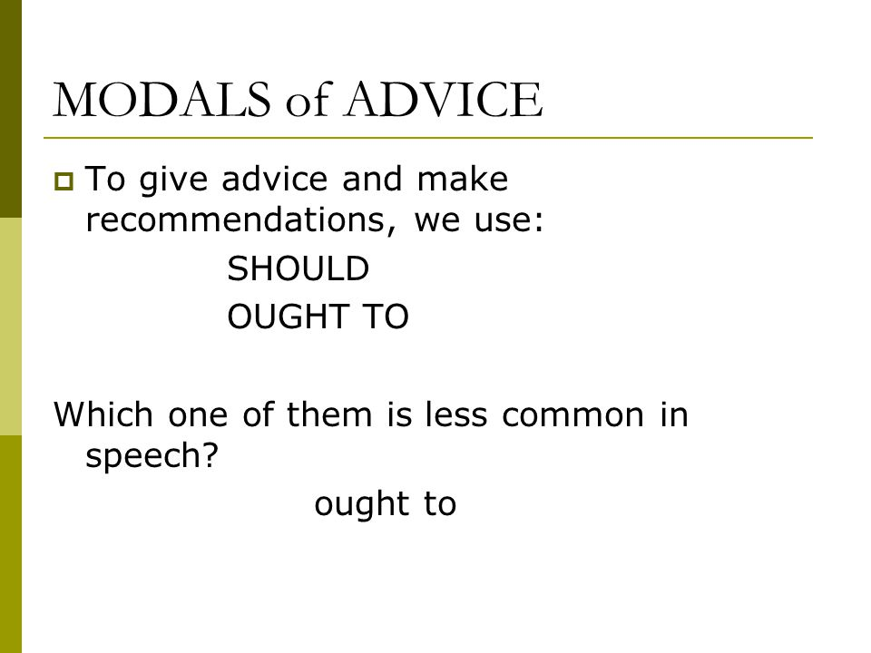 MODALS of ADVICE  To give advice and make recommendations, we use: SHOULD OUGHT TO Which one of them is less common in speech? ought to