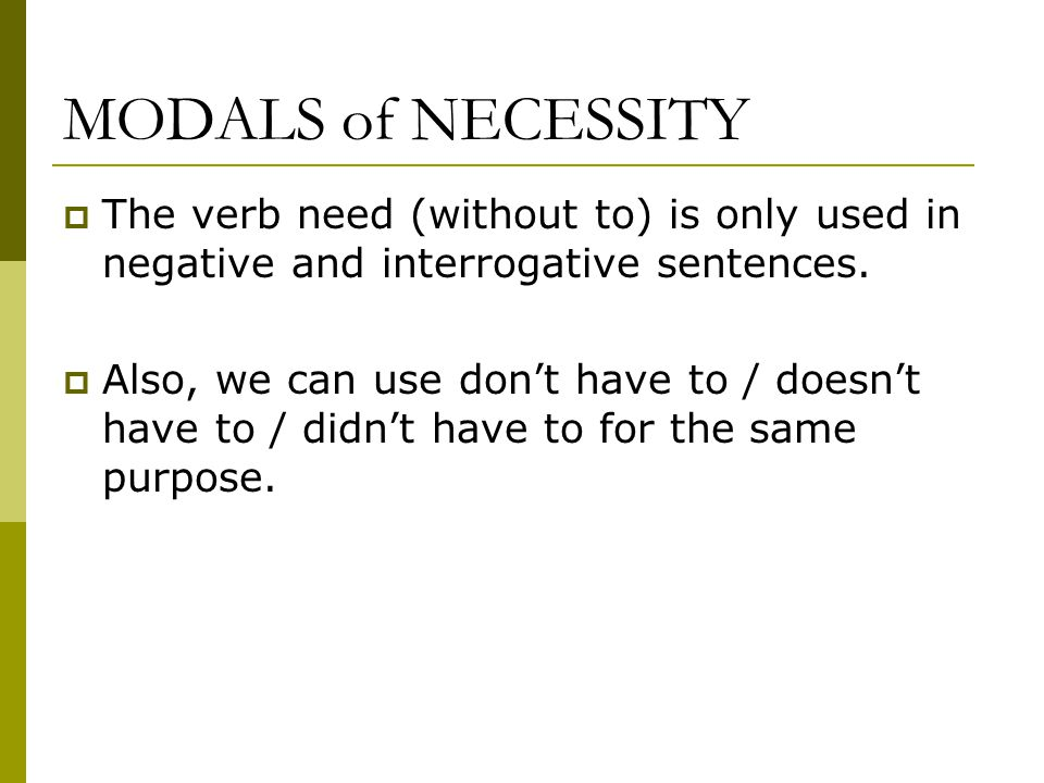 MODALS of NECESSITY  The verb need (without to) is only used in negative and interrogative sentences.