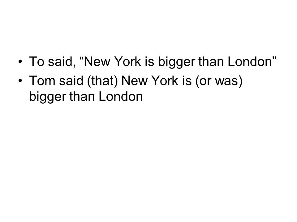 To said, New York is bigger than London Tom said (that) New York is (or was) bigger than London