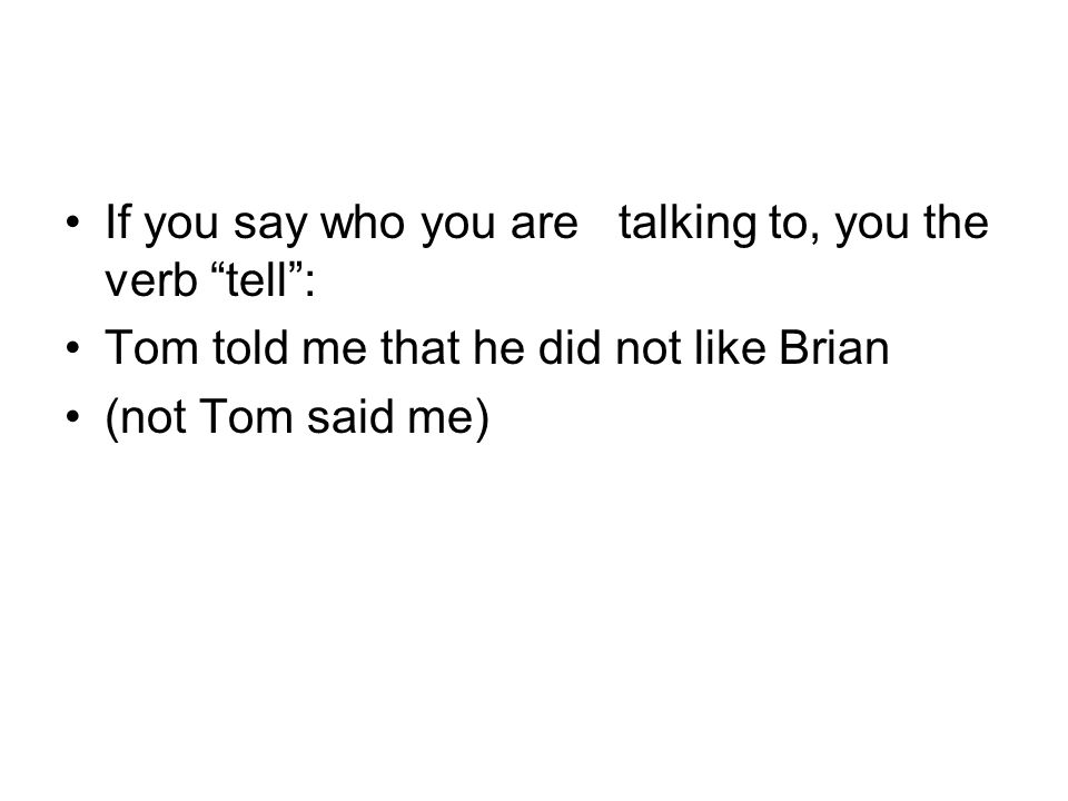 If you say who you are talking to, you the verb tell : Tom told me that he did not like Brian (not Tom said me)