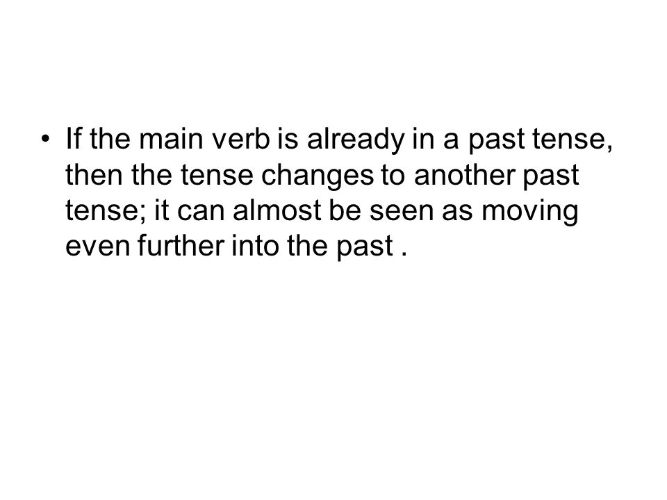 If the main verb is already in a past tense, then the tense changes to another past tense; it can almost be seen as moving even further into the past.