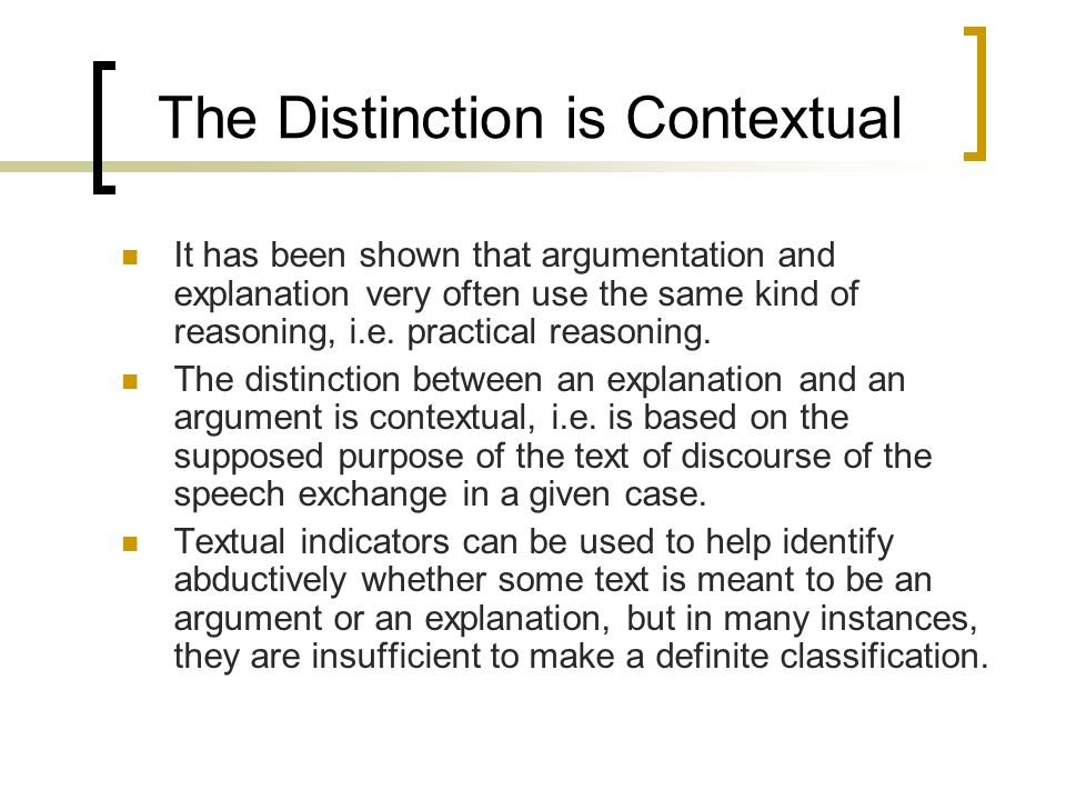 The Distinction is Contextual It has been shown that argumentation and explanation very often use the same kind of reasoning, i.e. practical reasoning