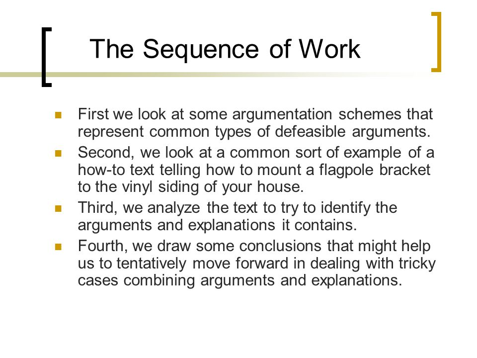 The Sequence of Work First we look at some argumentation schemes that represent common types of defeasible arguments. Second, we look at a common sort