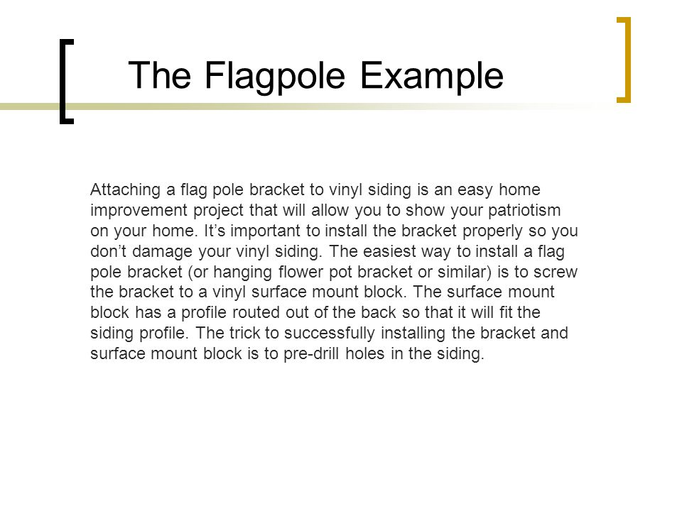 The Flagpole Example Attaching a flag pole bracket to vinyl siding is an easy home improvement project that will allow you to show your patriotism on