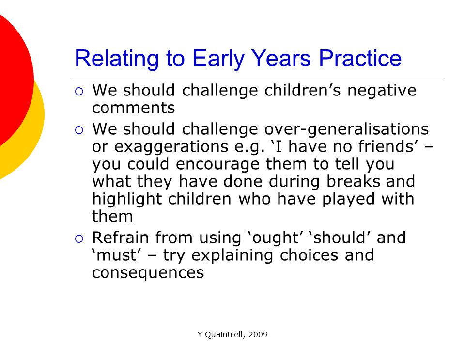 Y Quaintrell, 2009 Relating to Early Years Practice WWe should challenge children's negative comments WWe should challenge over-generalisations or exaggerations e.g.