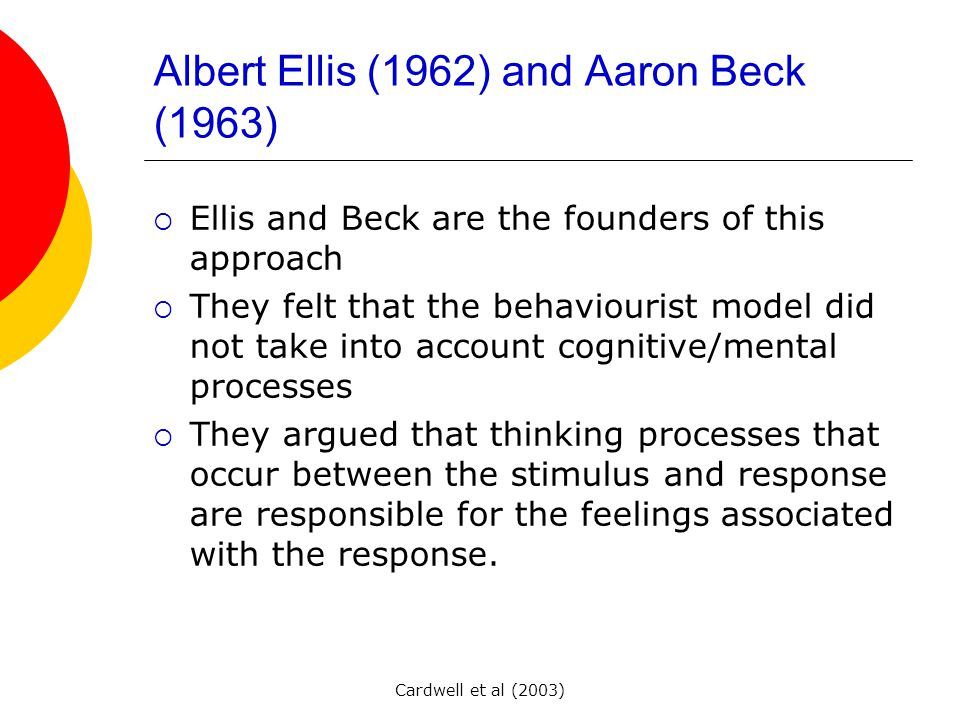 Cardwell et al (2003) Albert Ellis (1962) and Aaron Beck (1963) EEllis and Beck are the founders of this approach TThey felt that the behaviourist model did not take into account cognitive/mental processes TThey argued that thinking processes that occur between the stimulus and response are responsible for the feelings associated with the response.