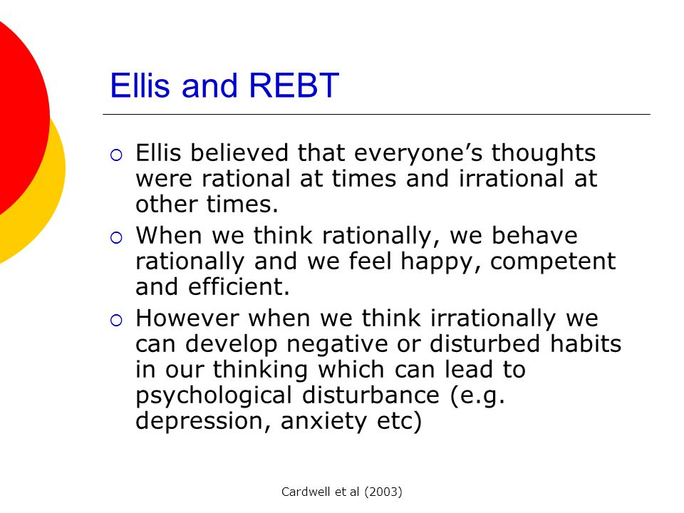 Cardwell et al (2003) Ellis and REBT  Ellis believed that everyone's thoughts were rational at times and irrational at other times.