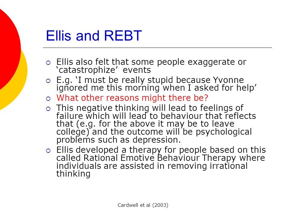 Cardwell et al (2003) Ellis and REBT  Ellis also felt that some people exaggerate or 'catastrophize' events  E.g.
