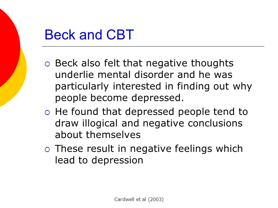 Cardwell et al (2003) Beck and CBT  Beck also felt that negative thoughts underlie mental disorder and he was particularly interested in finding out why people become depressed.