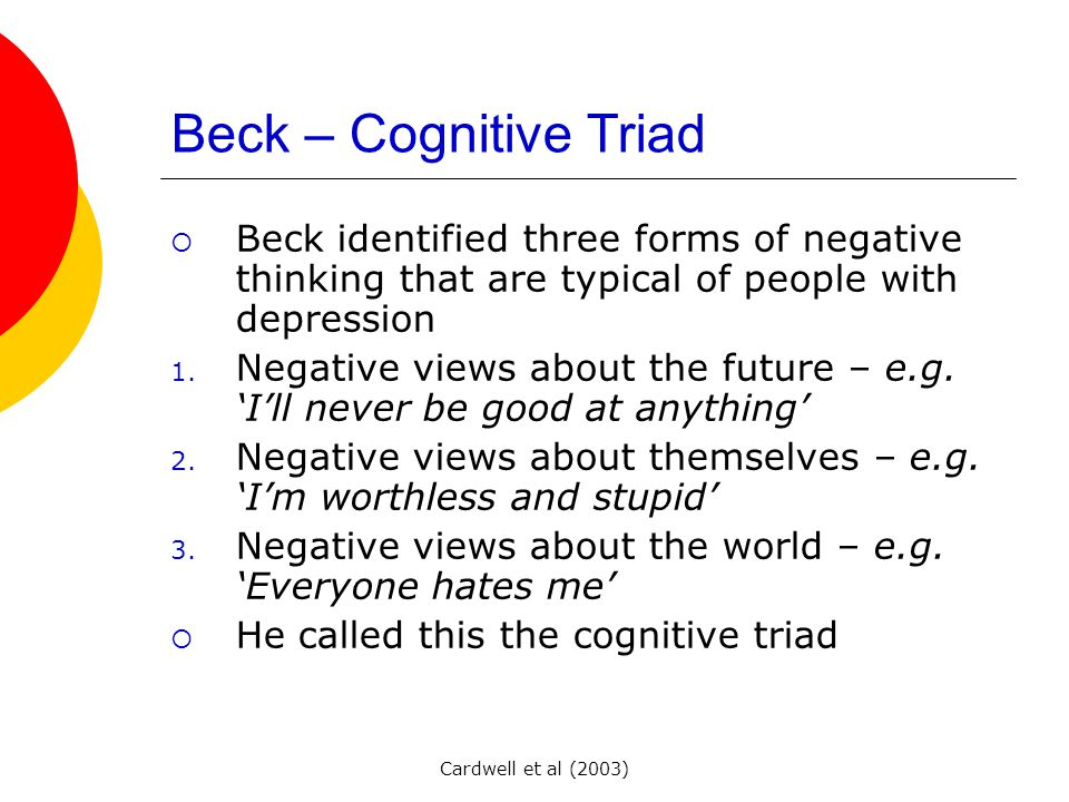 Cardwell et al (2003) Beck – Cognitive Triad BBeck identified three forms of negative thinking that are typical of people with depression 1.