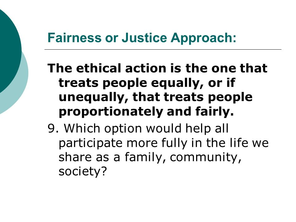 Fairness or Justice Approach: The ethical action is the one that treats people equally, or if unequally, that treats people proportionately and fairly
