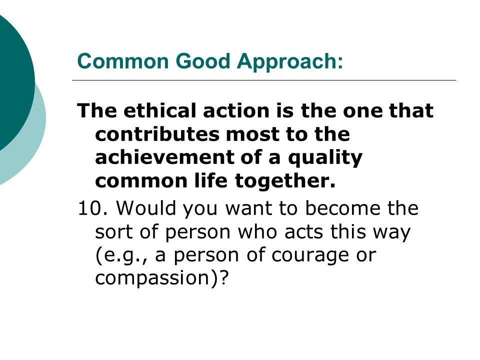 Common Good Approach: The ethical action is the one that contributes most to the achievement of a quality common life together. 10. Would you want to