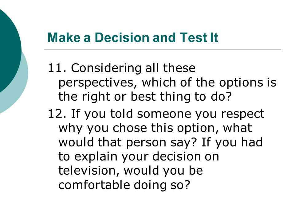 Make a Decision and Test It 11. Considering all these perspectives, which of the options is the right or best thing to do? 12. If you told someone you