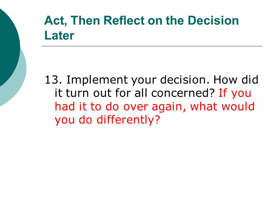 Act, Then Reflect on the Decision Later 13. Implement your decision. How did it turn out for all concerned? If you had it to do over again, what would