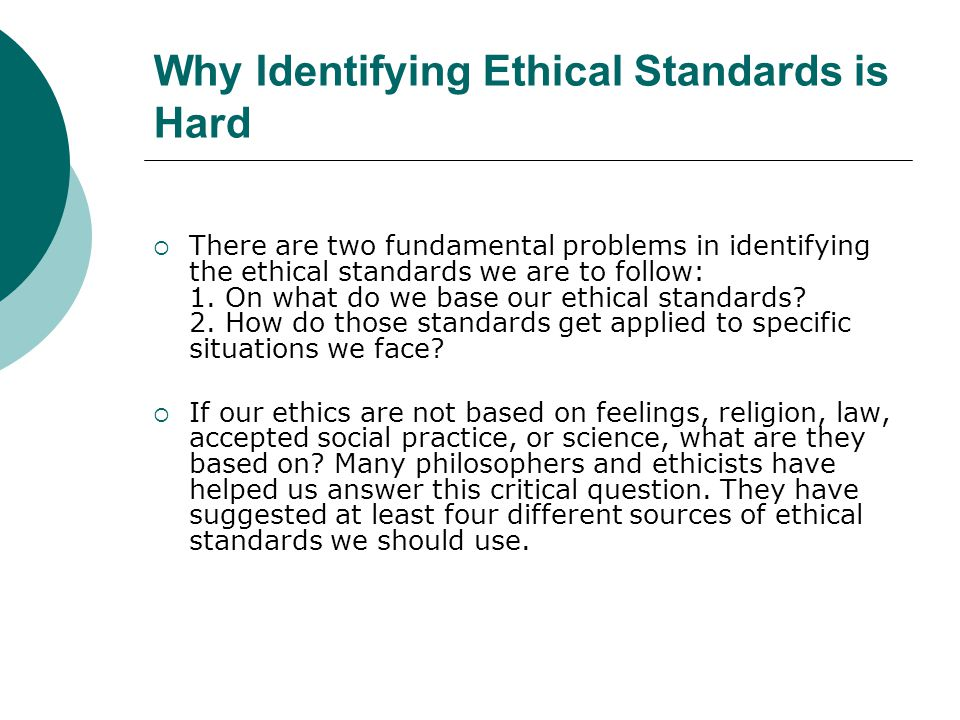Why Identifying Ethical Standards is Hard  There are two fundamental problems in identifying the ethical standards we are to follow: 1. On what do we