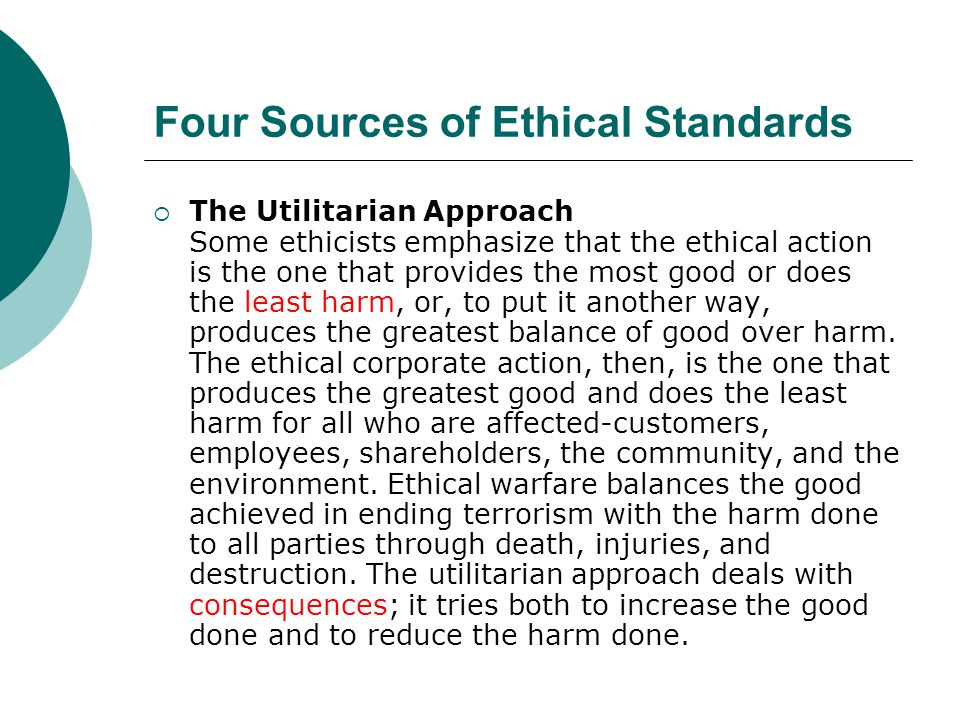 Four Sources of Ethical Standards  The Utilitarian Approach Some ethicists emphasize that the ethical action is the one that provides the most good o