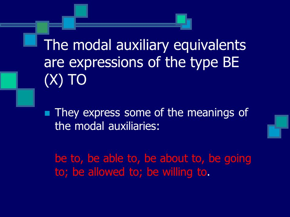 The modal auxiliary equivalents are expressions of the type BE (X) TO They express some of the meanings of the modal auxiliaries: be to, be able to, be about to, be going to; be allowed to; be willing to.