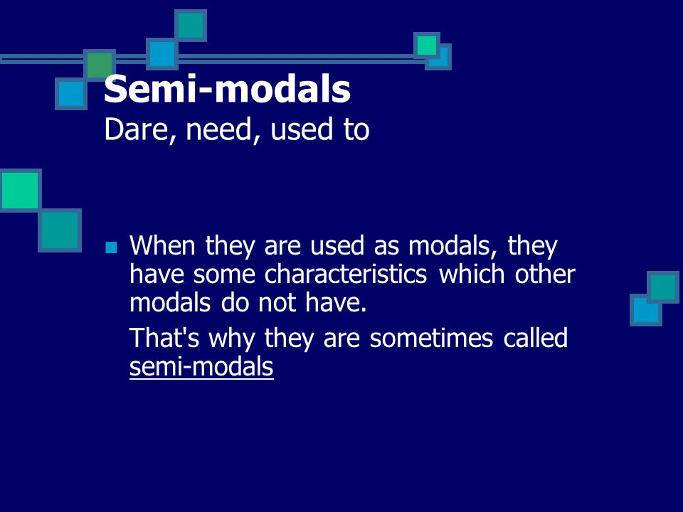 Semi-modals Dare, need, used to When they are used as modals, they have some characteristics which other modals do not have. That's why they are somet