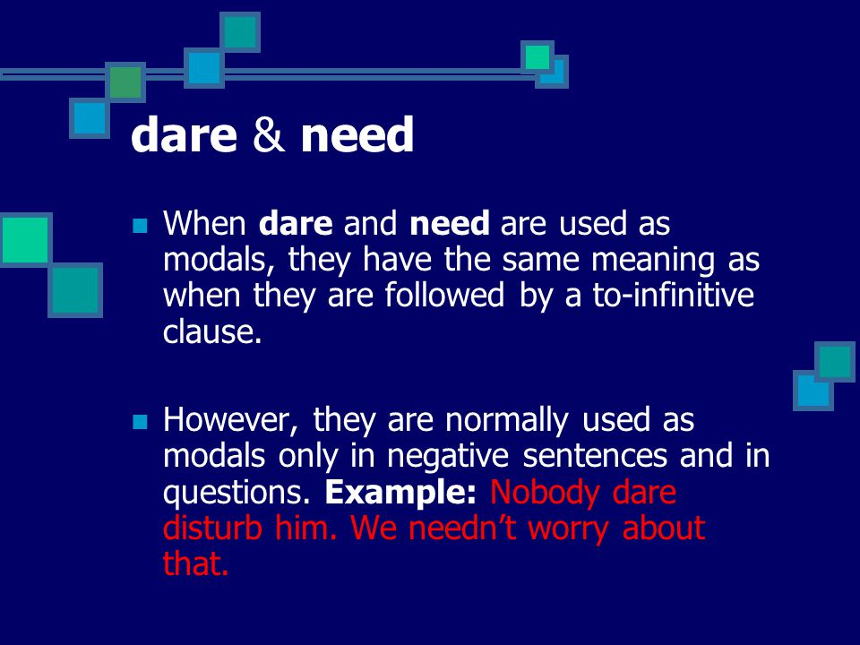 dare & need When dare and need are used as modals, they have the same meaning as when they are followed by a to-infinitive clause.