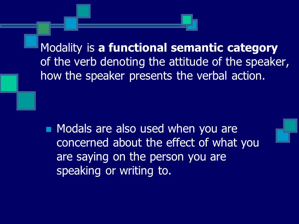Modality is a functional semantic category of the verb denoting the attitude of the speaker, how the speaker presents the verbal action.