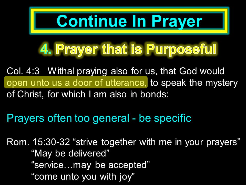 Continue In Prayer Col. 4:3 Withal praying also for us, that God would open unto us a door of utterance, to speak the mystery of Christ, for which I a