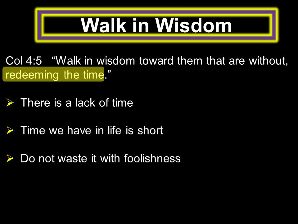 Walk in Wisdom Col 4:5 Walk in wisdom toward them that are without, redeeming the time.  There is a lack of time  Time we have in life is short  Do not waste it with foolishness