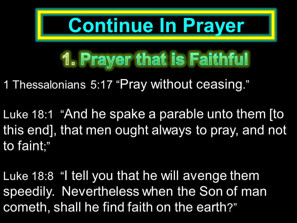 Continue In Prayer 1 Thessalonians 5:17 Pray without ceasing. Luke 18:1 And he spake a parable unto them [to this end], that men ought always to pray, and not to faint ; Luke 18:8 I tell you that he will avenge them speedily.