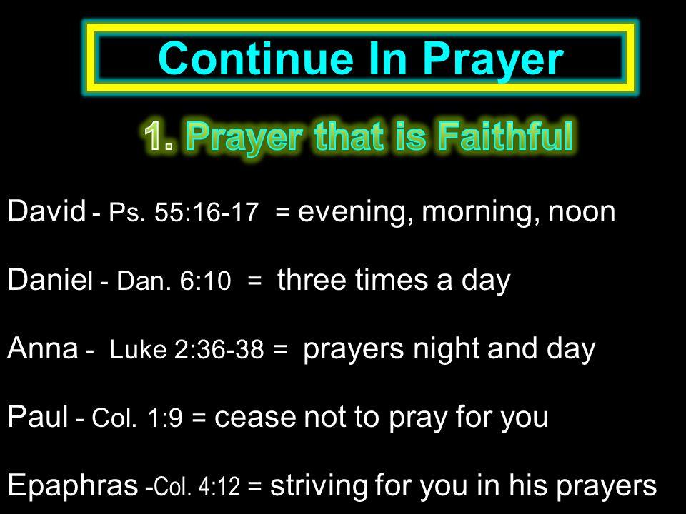Continue In Prayer David - Ps.55:16-17 = evening, morning, noon Danie l - Dan.