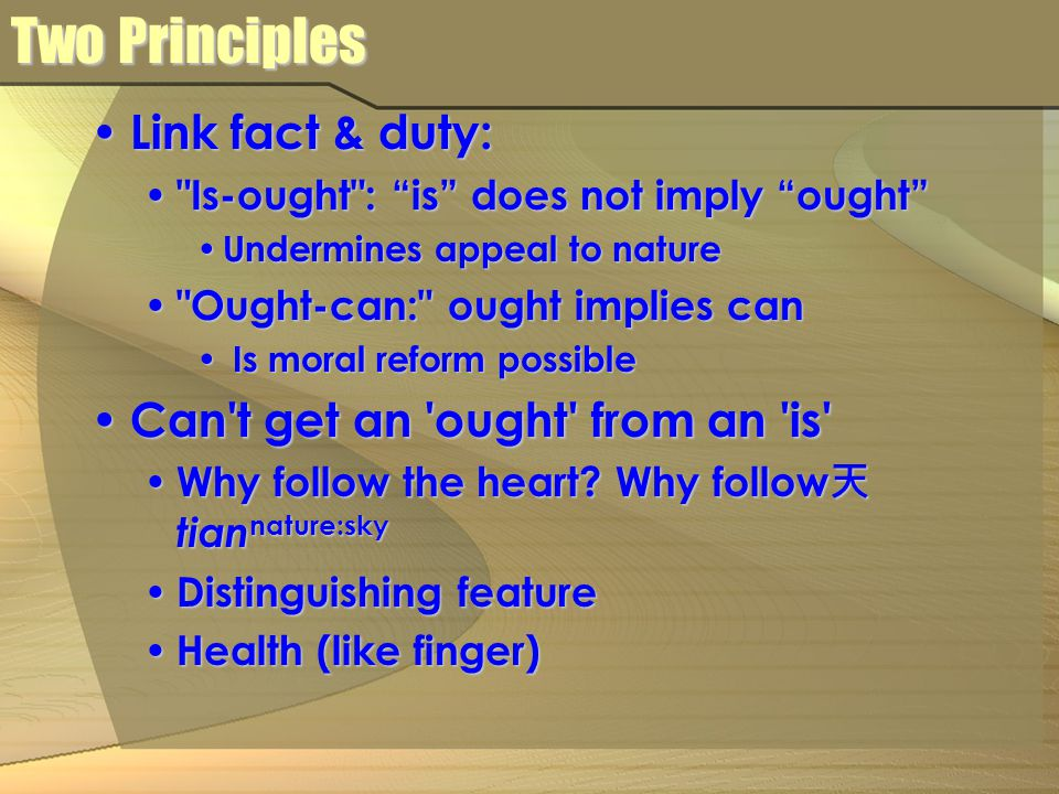 Two Principles Link fact & duty: Link fact & duty: Is-ought : is does not imply ought Is-ought : is does not imply ought Undermines appeal to nature Undermines appeal to nature Ought-can: ought implies can Ought-can: ought implies can Is moral reform possible Is moral reform possible Can t get an ought from an is Can t get an ought from an is Why follow the heart.