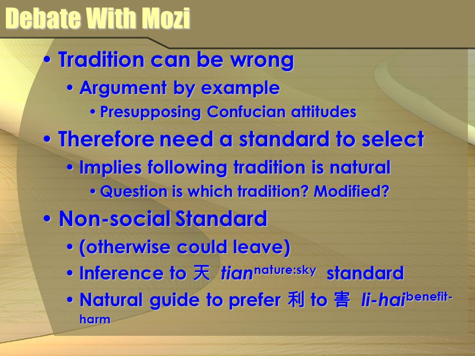 Debate With Mozi Tradition can be wrong Tradition can be wrong Argument by example Argument by example Presupposing Confucian attitudes Presupposing Confucian attitudes Therefore need a standard to select Therefore need a standard to select Implies following tradition is natural Implies following tradition is natural Question is which tradition.